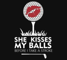 SHE KISSES MY BALLS BEFORE I TAKE A STROKE by BADASSTEES