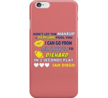 DON'T LET THE MAKEUP & PERFUME FOOL YOU.. I CAN GO FROM DELIGHTFUL TO DIEHARD IN 2 2 SECONDS FLAT..SAN DIEGO iPhone Case/Skin