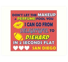 DON'T LET THE MAKEUP & PERFUME FOOL YOU.. I CAN GO FROM DELIGHTFUL TO DIEHARD IN 2 2 SECONDS FLAT..SAN DIEGO Art Print