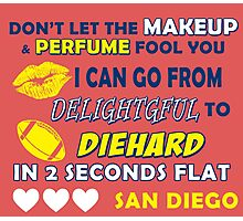 DON'T LET THE MAKEUP & PERFUME FOOL YOU.. I CAN GO FROM DELIGHTFUL TO DIEHARD IN 2 2 SECONDS FLAT..SAN DIEGO Photographic Print