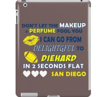 DON'T LET THE MAKEUP & PERFUME FOOL YOU.. I CAN GO FROM DELIGHTFUL TO DIEHARD IN 2 2 SECONDS FLAT..SAN DIEGO iPad Case/Skin