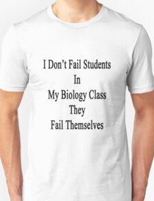 I Don't Fail Students In My Biology Class They Fail Themselves  T-Shirt