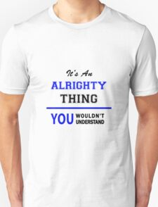 It's an ALRIGHTY thing, you wouldn't understand !! T-Shirt