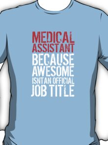 Excellent 'Medical Assistant because Awesome Isn't an Official Job Title' Tshirt, Accessories and Gifts T-Shirt