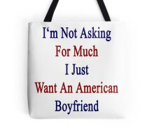 I'm Not Asking For Much I Just Want An American Boyfriend  Tote Bag