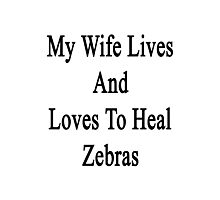 My Wife Lives And Loves To Heal Zebras  Photographic Print