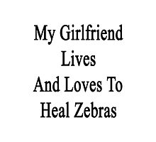 My Girlfriend Lives And Loves To Heal Zebras  Photographic Print