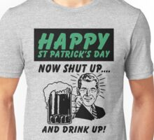 HAPPY ST PATRICK'S DAY-SHUT UP AND DRINK UP Unisex T-Shirt
