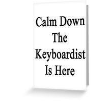 Calm Down The Keyboardist Is Here  Greeting Card