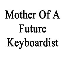 Mother Of A Future Keyboardist  by supernova23