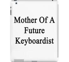 Mother Of A Future Keyboardist  iPad Case/Skin