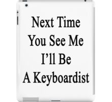 Next Time You See Me I'll Be A Keyboardist  iPad Case/Skin