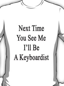 Next Time You See Me I'll Be A Keyboardist  T-Shirt