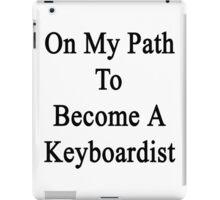 On My Path To Become A Keyboardist  iPad Case/Skin