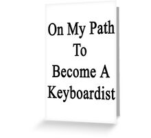 On My Path To Become A Keyboardist  Greeting Card