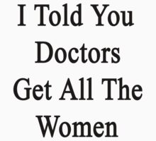 I Told You Doctors Get All The Women  by supernova23