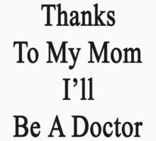 Thanks To My Mom I'll Be A Doctor  by supernova23