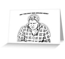 ...am I the only one around here? Greeting Card