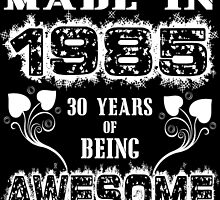 Made in 1985... 30 Years of being Awesome by cutetees
