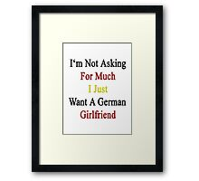 I'm Not Asking For Much I Just Want A German Girlfriend  Framed Print