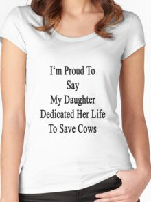 I'm Proud To Say My Daughter Dedicated Her Life To Save Cows  Women's Fitted Scoop T-Shirt
