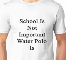 School Is Not Important Water Polo Is  Unisex T-Shirt