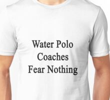 Water Polo Coaches Fear Nothing  Unisex T-Shirt