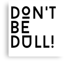 Don't be dull Canvas Print