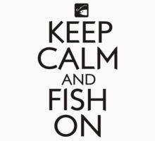 Keep Calm and Fish On by shakeoutfitters