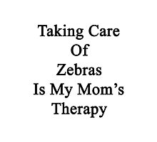 Taking Care Of Zebras Is My Mom's Therapy  Photographic Print