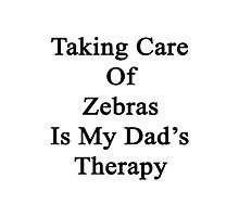 Taking Care Of Zebras Is My Dad's Therapy  Photographic Print