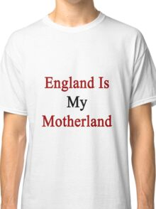 England Is My Motherland  Classic T-Shirt