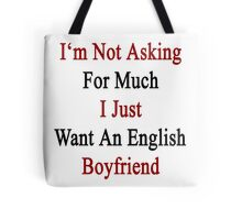 I'm Not Asking For Much I Just Want An English Boyfriend  Tote Bag