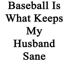 Baseball Is What Keeps My Husband Sane by supernova23