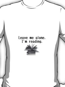 Leave me alone - I'm reading!  T-Shirt