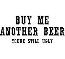 Buy me another beer youre still ugly Funny Geek Nerd Photographic Print