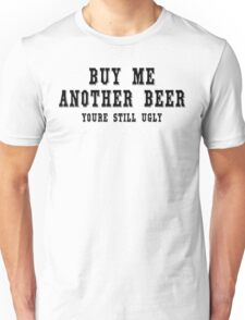 Buy me another beer youre still ugly Funny Geek Nerd Unisex T-Shirt