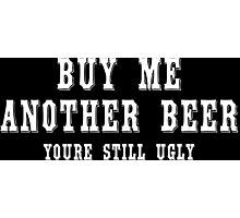 Buy me another beer youre still ugly! Funny Geek Nerd Photographic Print