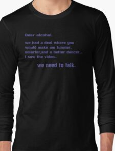 Dear alcohol we had a deal where you would make me funnier smarter and a better dancerI saw the video we need to talk Funny Geek Nerd Long Sleeve T-Shirt