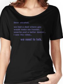 Dear alcohol we had a deal where you would make me funnier smarter and a better dancerI saw the video we need to talk Funny Geek Nerd Women's Relaxed Fit T-Shirt