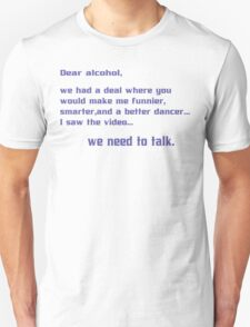 Dear alcohol we had a deal where you would make me funnier smarter and a better dancerI saw the video we need to talk Funny Geek Nerd Unisex T-Shirt