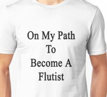 On My Path To Become A Flutist  Unisex T-Shirt