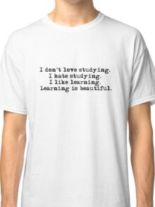 I don't love studying. I hate studying. I like learning. Learning is beautiful. - Natalie Portman Classic T-Shirt
