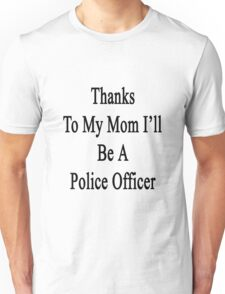 Thanks To My Mom I'll Be A Police Officer  Unisex T-Shirt