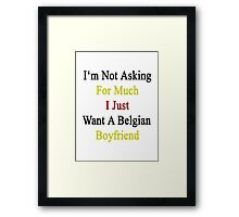I'm Not Asking For Much I Just Want A Belgian Boyfriend  Framed Print