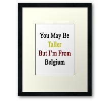 You May Be Taller But I'm From Belgium  Framed Print