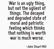 War is an ugly thing, but not the ugliest of things. The decayed and degraded state of moral and patriotic feeling which thinks that nothing is worth war is much worse. by Quotr