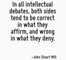 In all intellectual debates, both sides tend to be correct in what they affirm, and wrong in what they deny. by Quotr