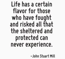 Life has a certain flavor for those who have fought and risked all that the sheltered and protected can never experience. by Quotr