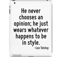 He never chooses an opinion; he just wears whatever happens to be in style. iPad Case/Skin